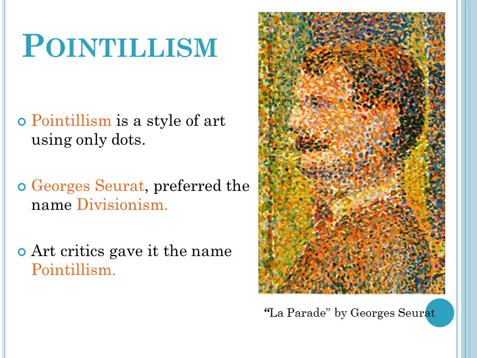 P OINTILLISM Pointillism is a style of art using only dots. Georges Seurat, preferred the name Divisionism. Art critics gave it the name Pointillism.