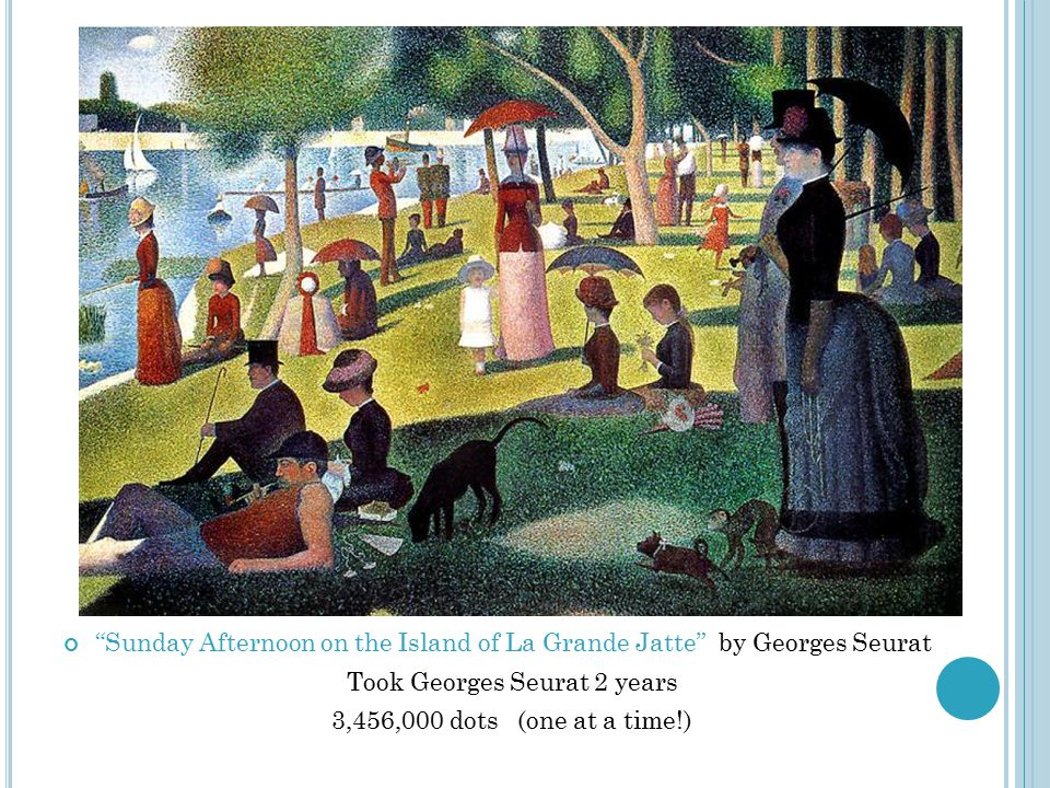 """""""Sunday Afternoon on the Island of La Grande Jatte"""" by Georges Seurat Took Georges Seurat 2 years 3,456,000 dots (one at a time!)"""