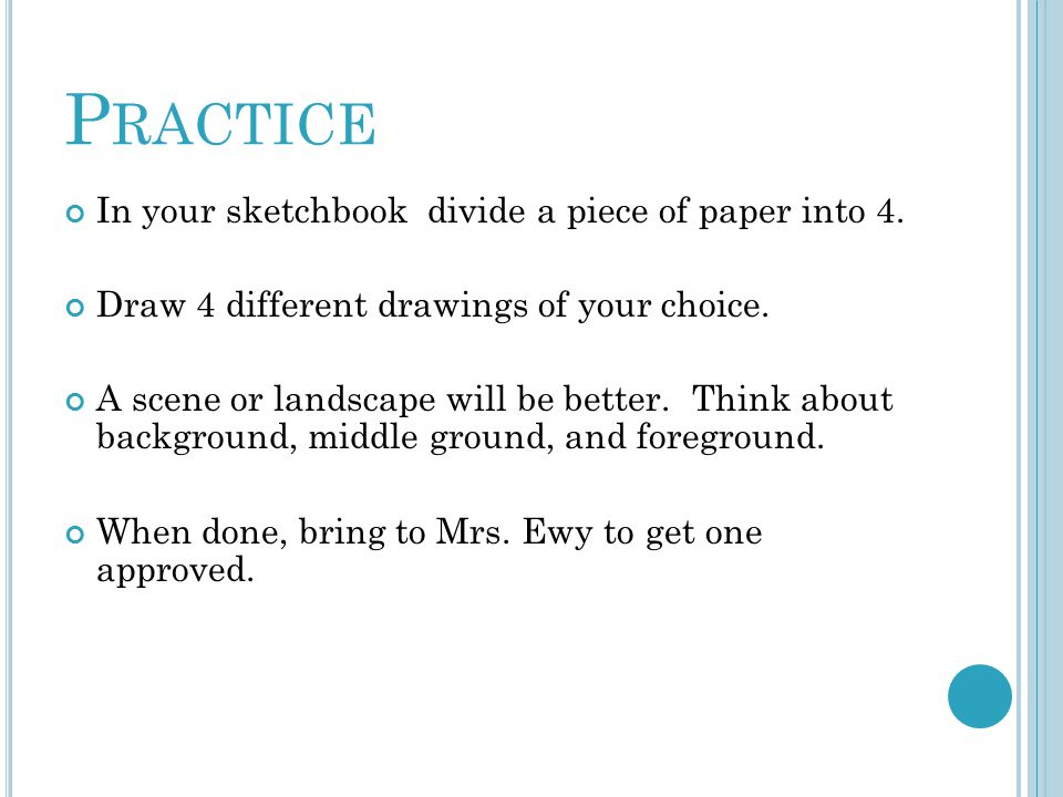 P RACTICE In your sketchbook divide a piece of paper into 4. Draw 4 different drawings of your choice. A scene or landscape will be better. Think abou