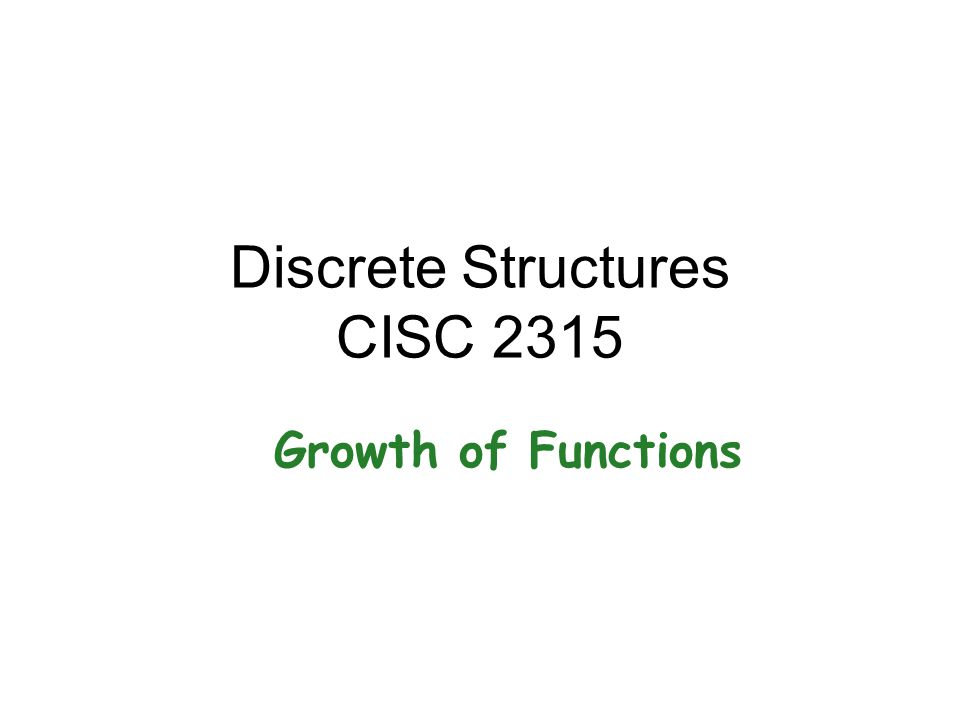 Discrete Structures CISC 2315 Growth of Functions