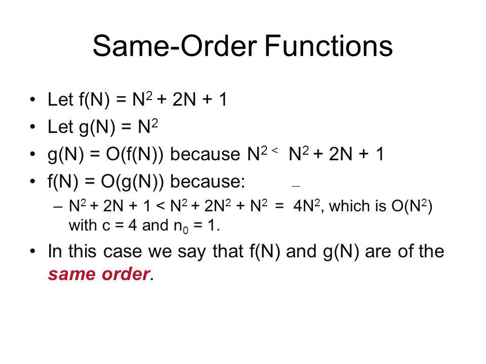 Same-Order Functions Let f(N) = N 2 + 2N + 1 Let g(N) = N 2 g(N) = O(f(N)) because N 2 < N 2 + 2N + 1 f(N) = O(g(N)) because: –N 2 + 2N + 1 < N 2 + 2N