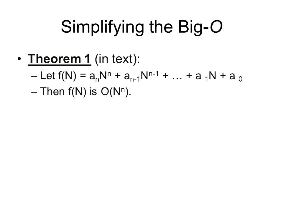 Simplifying the Big-O Theorem 1 (in text): –Let f(N) = a n N n + a n-1 N n-1 + … + a 1 N + a 0 –Then f(N) is O(N n ).
