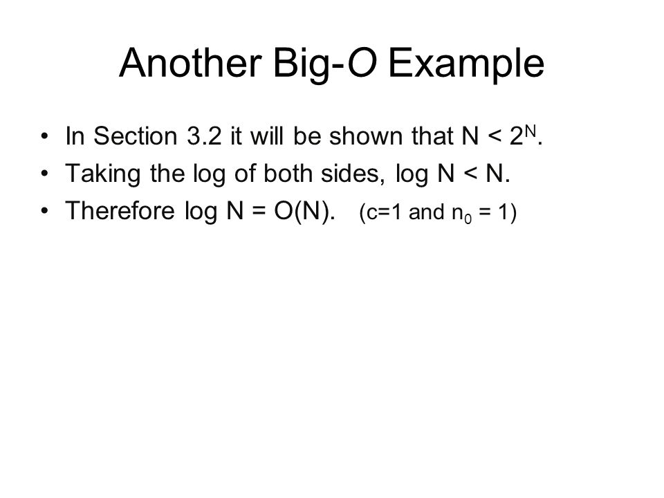 Another Big-O Example In Section 3.2 it will be shown that N < 2 N. Taking the log of both sides, log N < N. Therefore log N = O(N). (c=1 and n 0 = 1)