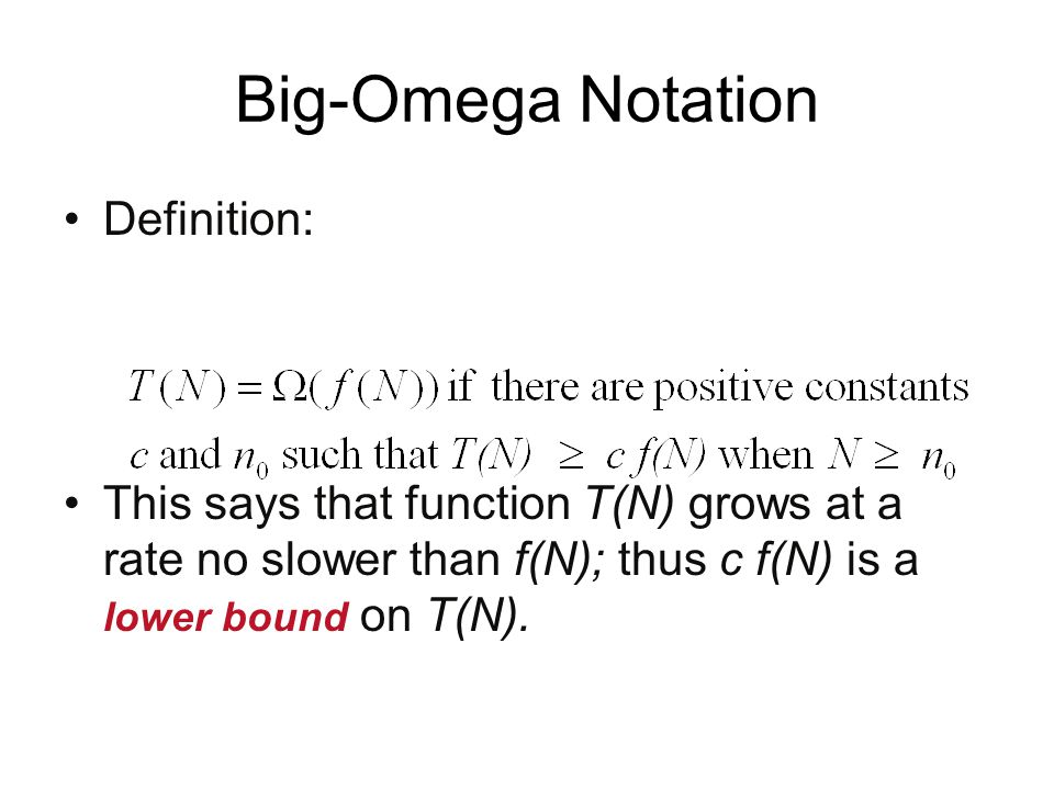 Big-Omega Notation Definition: This says that function T(N) grows at a rate no slower than f(N); thus c f(N) is a lower bound on T(N).
