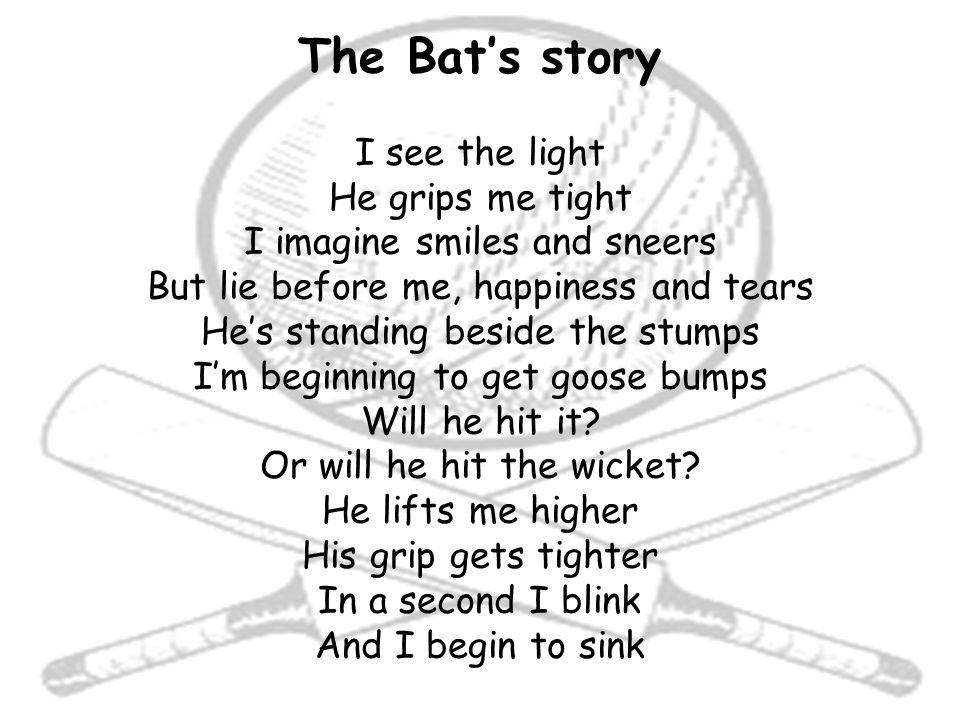 The Bat's story I see the light He grips me tight I imagine smiles and sneers But lie before me, happiness and tears He's standing beside the stumps I'm beginning to get goose bumps Will he hit it.
