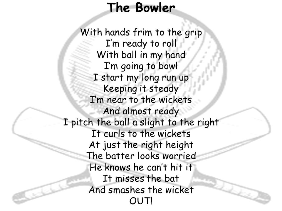 The Bowler With hands frim to the grip I'm ready to roll With ball in my hand I'm going to bowl I start my long run up Keeping it steady I'm near to the wickets And almost ready I pitch the ball a slight to the right It curls to the wickets At just the right height The batter looks worried He knows he can't hit it It misses the bat And smashes the wicket OUT!