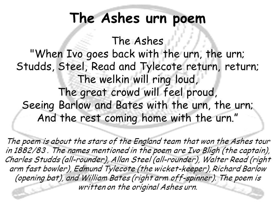 The Ashes urn poem The Ashes When Ivo goes back with the urn, the urn; Studds, Steel, Read and Tylecote return, return; The welkin will ring loud, The great crowd will feel proud, Seeing Barlow and Bates with the urn, the urn; And the rest coming home with the urn. The poem is about the stars of the England team that won the Ashes tour in 1882/83.