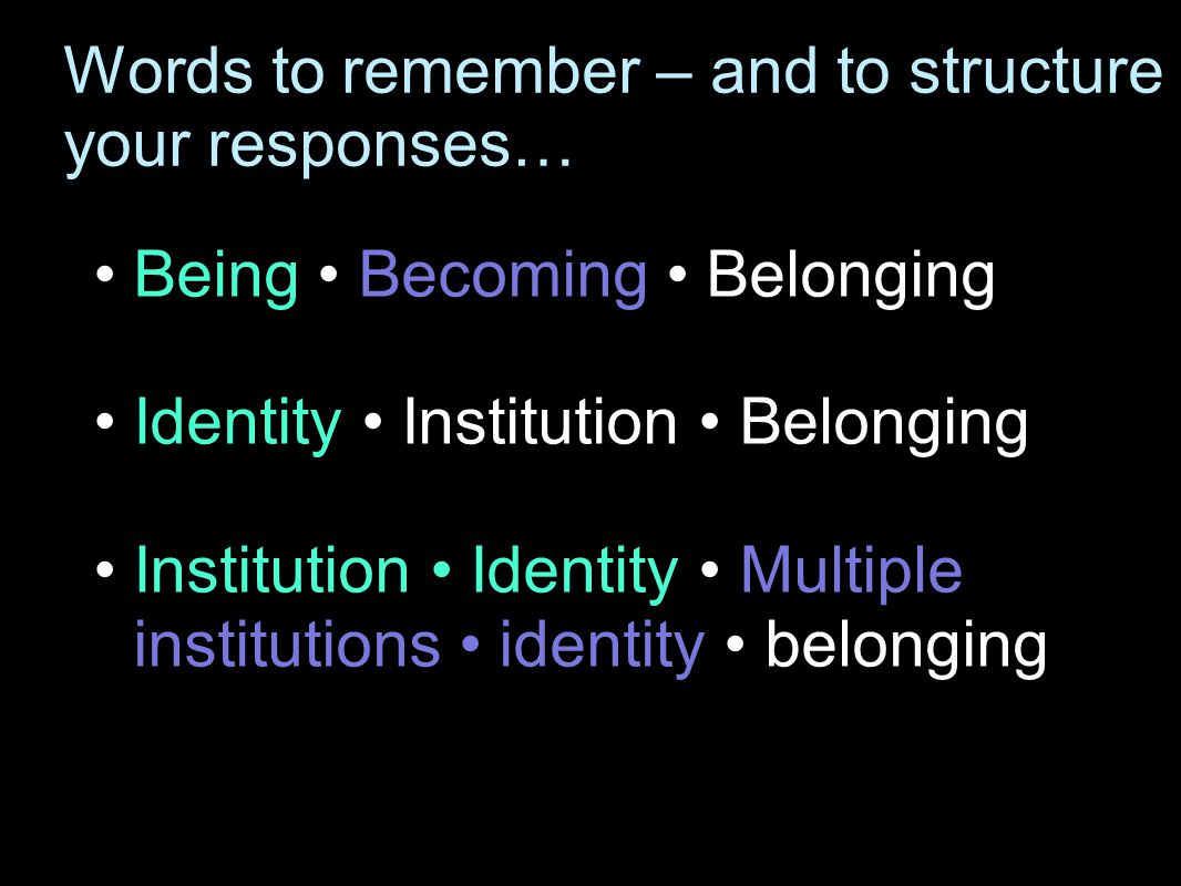 Words to remember – and to structure your responses… Being Becoming Belonging Identity Institution Belonging Institution Identity Multiple institutions identity belonging