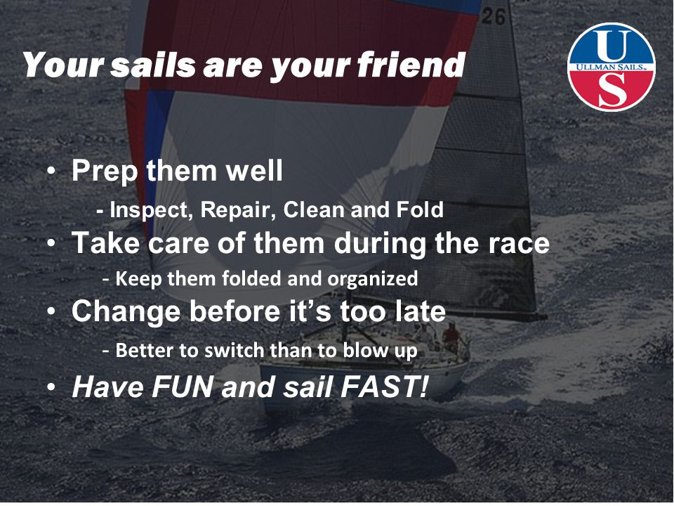 Your sails are your friend Prep them well - Inspect, Repair, Clean and Fold Take care of them during the race - Keep them folded and organized Change before it's too late - Better to switch than to blow up Have FUN and sail FAST!
