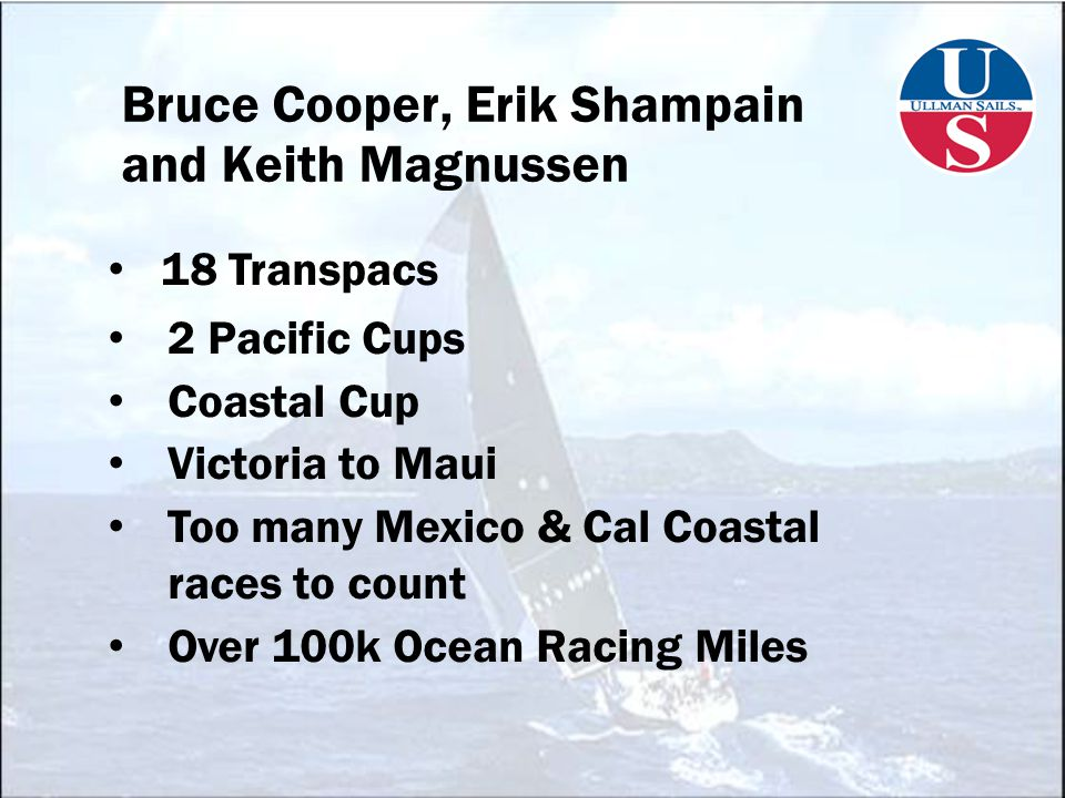 Bruce Cooper, Erik Shampain and Keith Magnussen 18 Transpacs 2 Pacific Cups Coastal Cup Victoria to Maui Too many Mexico & Cal Coastal races to count Over 100k Ocean Racing Miles