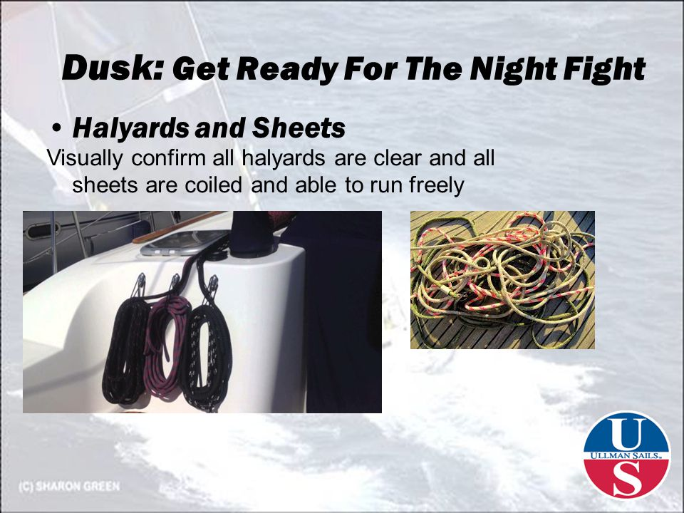 Dusk: Get Ready For The Night Fight Halyards and Sheets Visually confirm all halyards are clear and all sheets are coiled and able to run freely