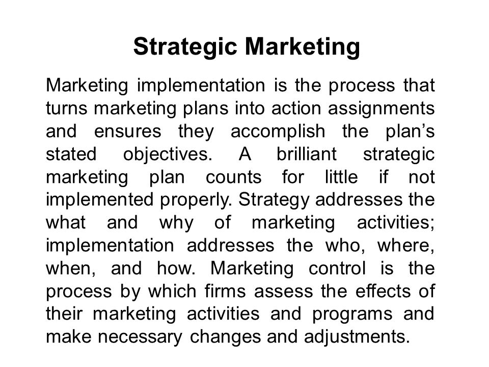 Strategic Marketing Marketing implementation is the process that turns marketing plans into action assignments and ensures they accomplish the plan's