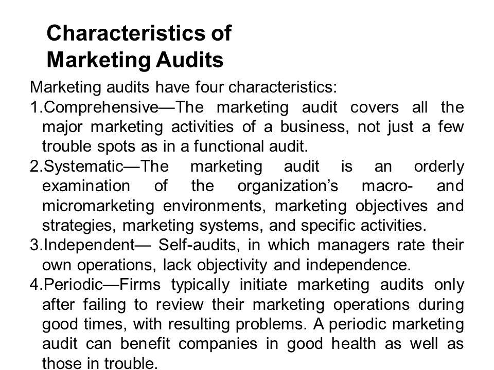 Characteristics of Marketing Audits Marketing audits have four characteristics: 1.Comprehensive—The marketing audit covers all the major marketing act