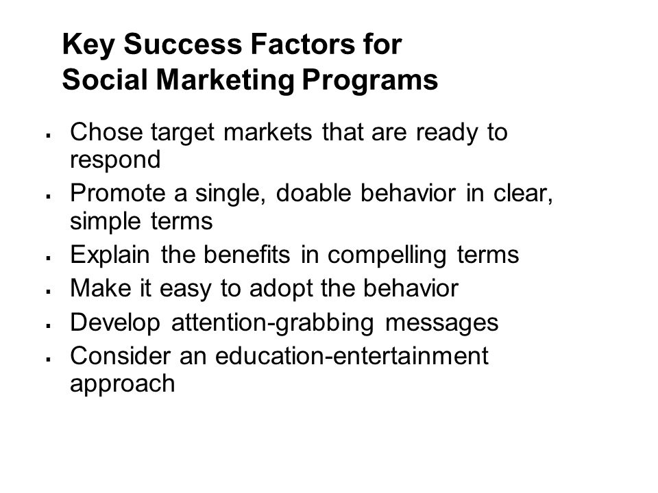 Key Success Factors for Social Marketing Programs  Chose target markets that are ready to respond  Promote a single, doable behavior in clear, simpl