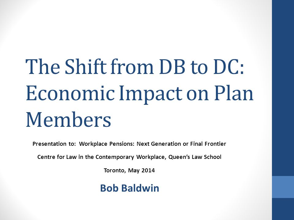 The Shift from DB to DC: Economic Impact on Plan Members Presentation to: Workplace Pensions: Next Generation or Final Frontier Centre for Law in the Contemporary Workplace, Queen's Law School Toronto, May 2014 Bob Baldwin