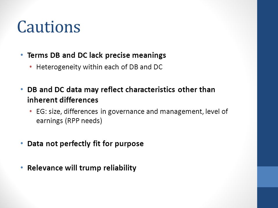 Cautions Terms DB and DC lack precise meanings Heterogeneity within each of DB and DC DB and DC data may reflect characteristics other than inherent differences EG: size, differences in governance and management, level of earnings (RPP needs) Data not perfectly fit for purpose Relevance will trump reliability