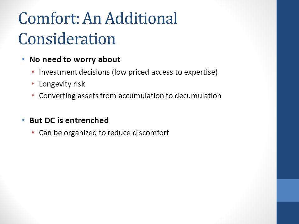 Comfort: An Additional Consideration No need to worry about Investment decisions (low priced access to expertise) Longevity risk Converting assets from accumulation to decumulation But DC is entrenched Can be organized to reduce discomfort