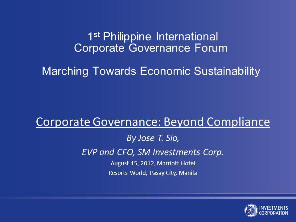 1 st Philippine International Corporate Governance Forum Marching Towards Economic Sustainability Corporate Governance: Beyond Compliance By Jose T. S