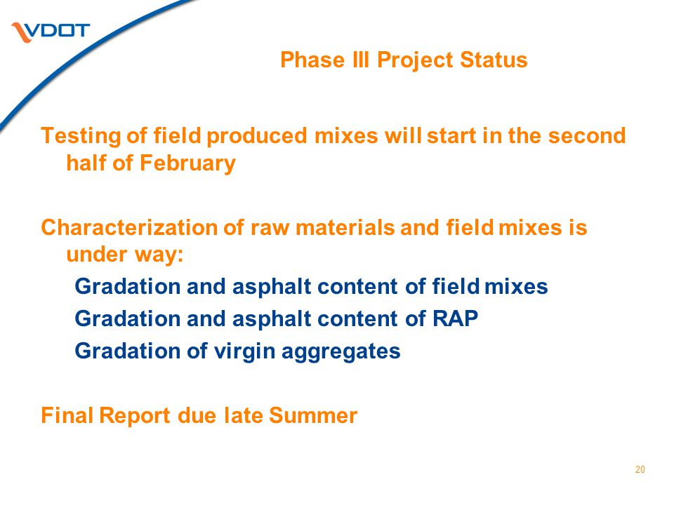 Phase III Project Status Testing of field produced mixes will start in the second half of February Characterization of raw materials and field mixes is under way: Gradation and asphalt content of field mixes Gradation and asphalt content of RAP Gradation of virgin aggregates Final Report due late Summer 20
