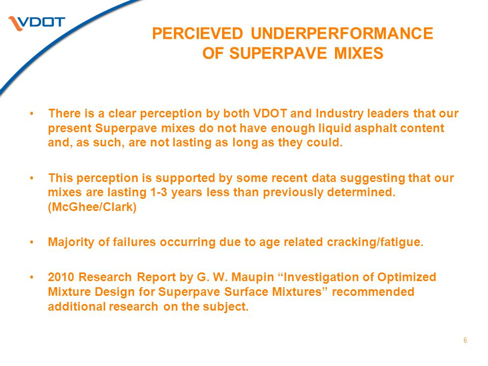 PERCIEVED UNDERPERFORMANCE OF SUPERPAVE MIXES There is a clear perception by both VDOT and Industry leaders that our present Superpave mixes do not have enough liquid asphalt content and, as such, are not lasting as long as they could.