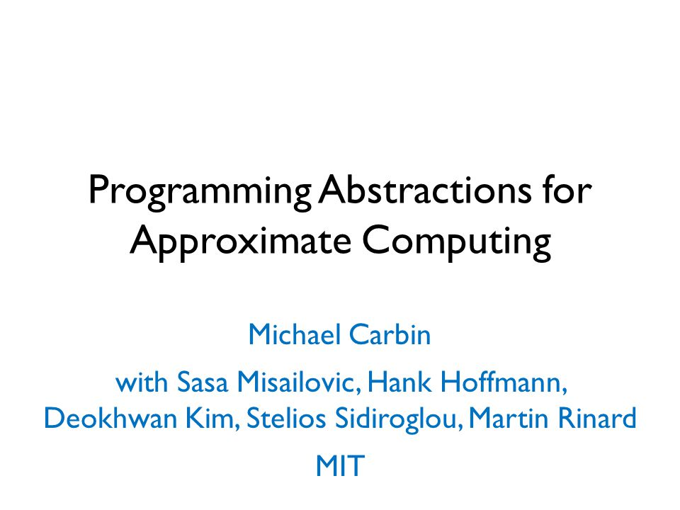 Programming Abstractions for Approximate Computing Michael Carbin with Sasa Misailovic, Hank Hoffmann, Deokhwan Kim, Stelios Sidiroglou, Martin Rinard MIT