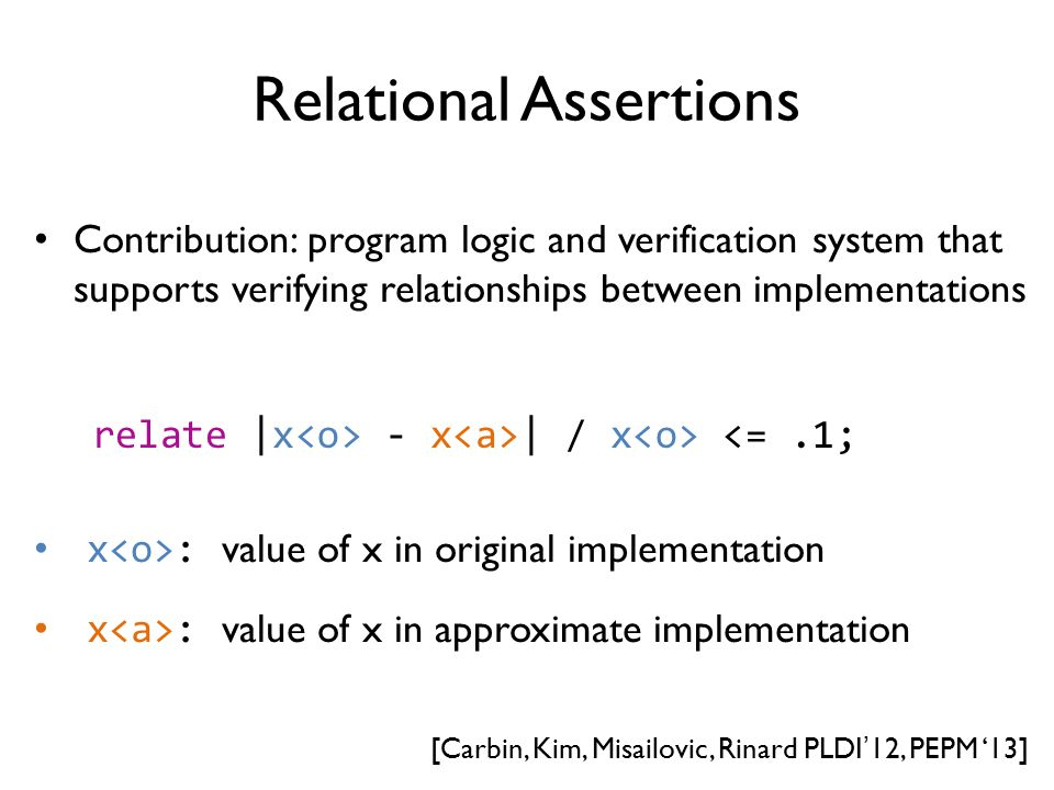 Relational Assertions Contribution: program logic and verification system that supports verifying relationships between implementations x : value of x in original implementation x : value of x in approximate implementation relate |x - x | / x <=.1; [Carbin, Kim, Misailovic, Rinard PLDI'12, PEPM '13]