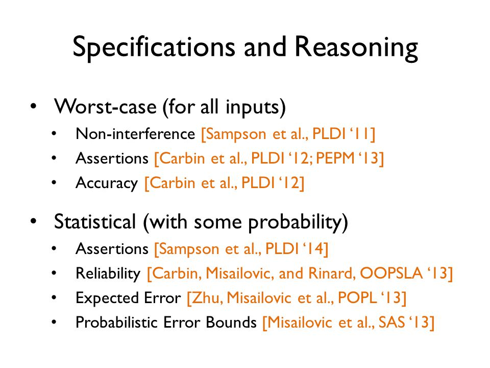 Specifications and Reasoning Worst-case (for all inputs) Non-interference [Sampson et al., PLDI '11] Assertions [Carbin et al., PLDI '12; PEPM '13] Accuracy [Carbin et al., PLDI '12] Statistical (with some probability) Assertions [Sampson et al., PLDI '14] Reliability [Carbin, Misailovic, and Rinard, OOPSLA '13] Expected Error [Zhu, Misailovic et al., POPL '13] Probabilistic Error Bounds [Misailovic et al., SAS '13]