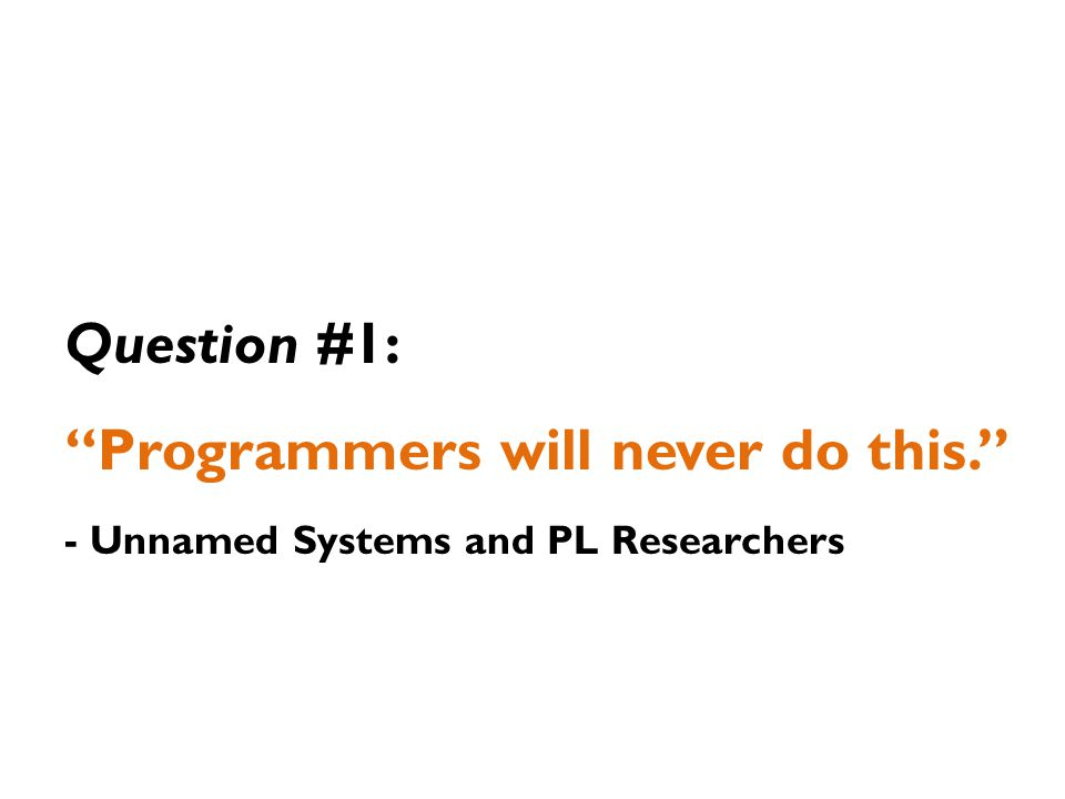 Question #1: Programmers will never do this. - Unnamed Systems and PL Researchers