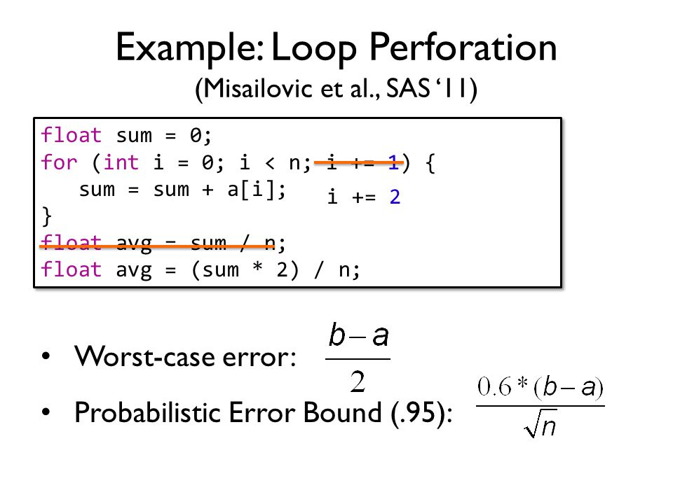 Worst-case error: Probabilistic Error Bound (.95): float sum = 0; for (int i = 0; i < n; i += 1) { sum = sum + a[i]; } float avg = sum / n; float avg = (sum * 2) / n; float sum = 0; for (int i = 0; i < n; i += 1) { sum = sum + a[i]; } float avg = sum / n; float avg = (sum * 2) / n; Example: Loop Perforation (Misailovic et al., SAS '11) i += 2