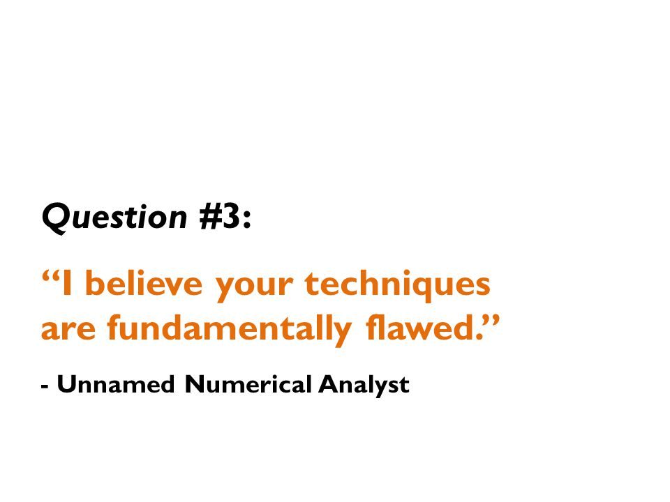 Question #3: I believe your techniques are fundamentally flawed. - Unnamed Numerical Analyst
