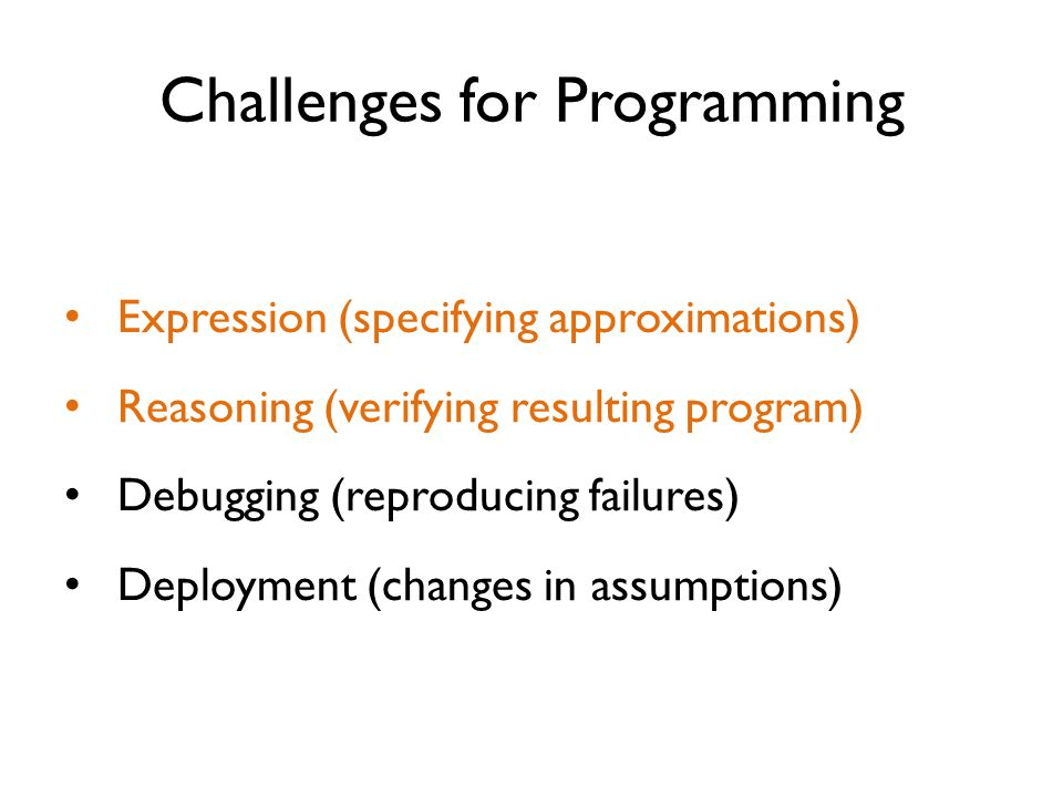 Challenges for Programming Expression (specifying approximations) Reasoning (verifying resulting program) Debugging (reproducing failures) Deployment (changes in assumptions)