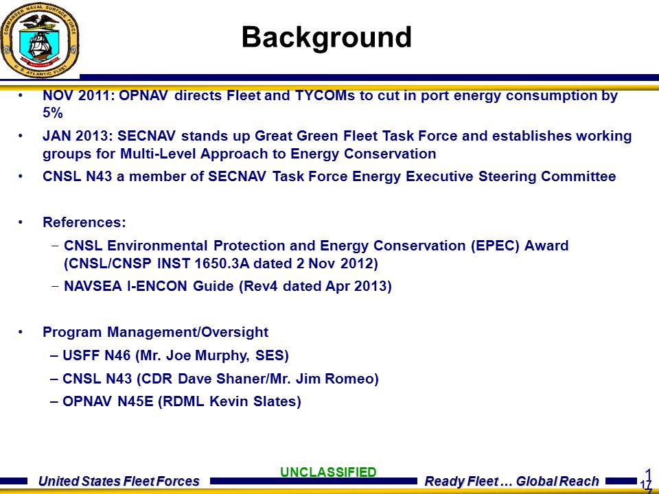 17 United States Fleet Forces Ready Fleet … Global Reach UNCLASSIFIED Background NOV 2011: OPNAV directs Fleet and TYCOMs to cut in port energy consumption by 5% JAN 2013: SECNAV stands up Great Green Fleet Task Force and establishes working groups for Multi-Level Approach to Energy Conservation CNSL N43 a member of SECNAV Task Force Energy Executive Steering Committee References: – CNSL Environmental Protection and Energy Conservation (EPEC) Award (CNSL/CNSP INST 1650.3A dated 2 Nov 2012) – NAVSEA I-ENCON Guide (Rev4 dated Apr 2013) Program Management/Oversight – USFF N46 (Mr.