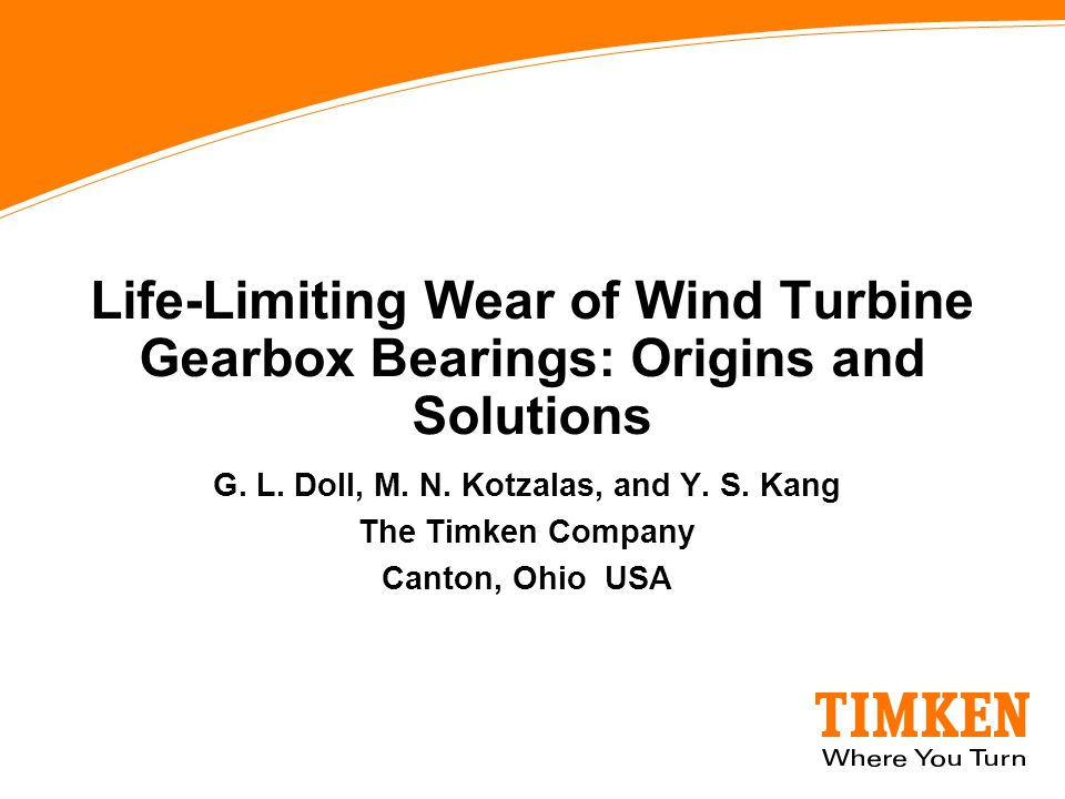 G. L. Doll, M. N. Kotzalas, and Y. S. Kang The Timken Company Canton, Ohio USA Life-Limiting Wear of Wind Turbine Gearbox Bearings: Origins and Soluti