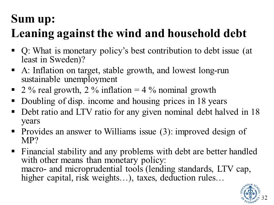 32 Sum up: Leaning against the wind and household debt  Q: What is monetary policy's best contribution to debt issue (at least in Sweden).