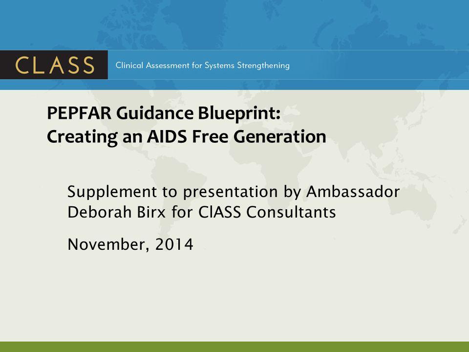 PEPFAR Guidance Blueprint: Creating an AIDS Free Generation Supplement to presentation by Ambassador Deborah Birx for ClASS Consultants November, 2014