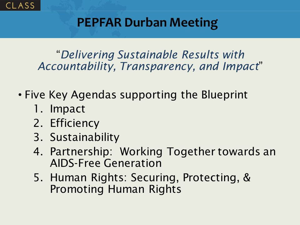 """PEPFAR Durban Meeting """"Delivering Sustainable Results with Accountability, Transparency, and Impact"""" Five Key Agendas supporting the Blueprint 1.Impac"""