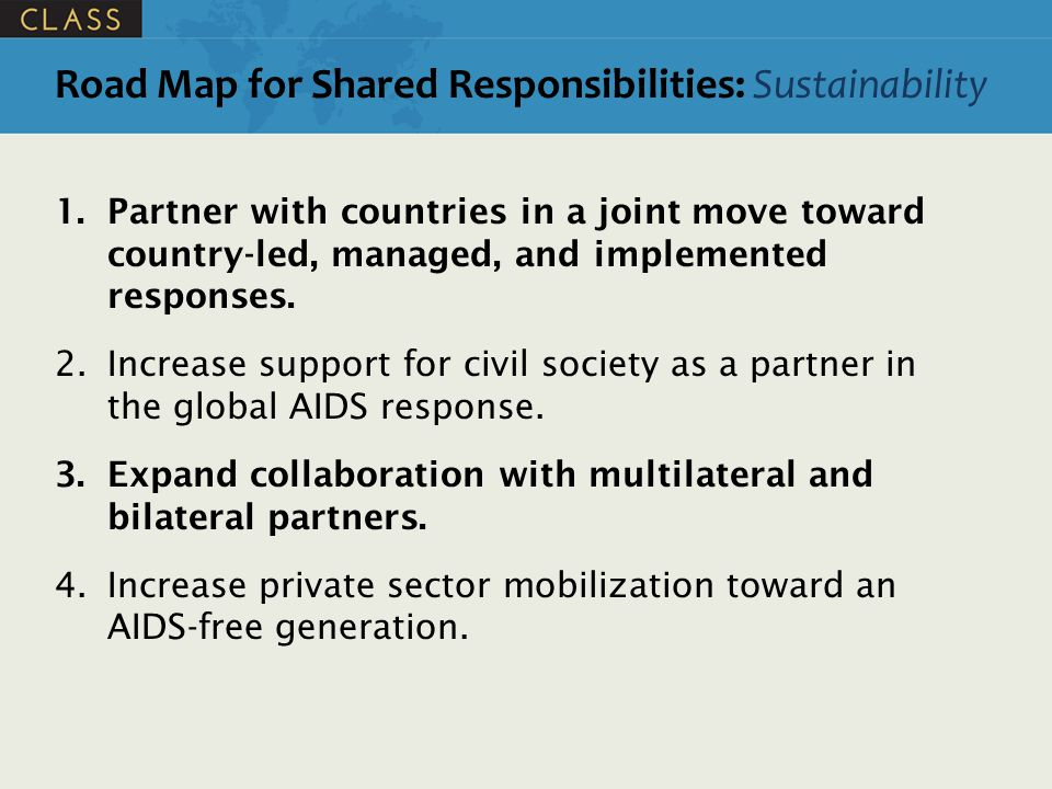Road Map for Shared Responsibilities: Sustainability 1.Partner with countries in a joint move toward country-led, managed, and implemented responses.