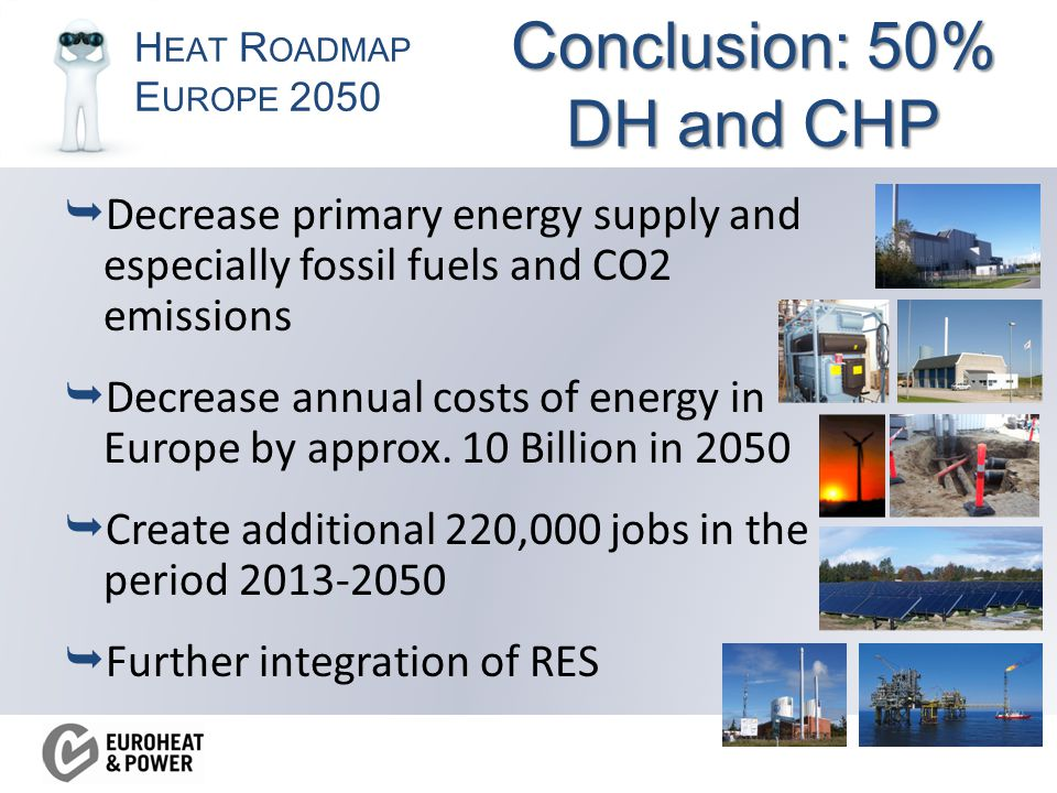 H EAT R OADMAP E UROPE 2050 Conclusion: 50% DH and CHP  Decrease primary energy supply and especially fossil fuels and CO2 emissions  Decrease annual costs of energy in Europe by approx.