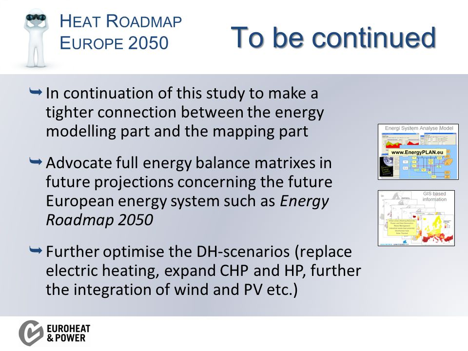 H EAT R OADMAP E UROPE 2050 To be continued  In continuation of this study to make a tighter connection between the energy modelling part and the mapping part  Advocate full energy balance matrixes in future projections concerning the future European energy system such as Energy Roadmap 2050  Further optimise the DH-scenarios (replace electric heating, expand CHP and HP, further the integration of wind and PV etc.)