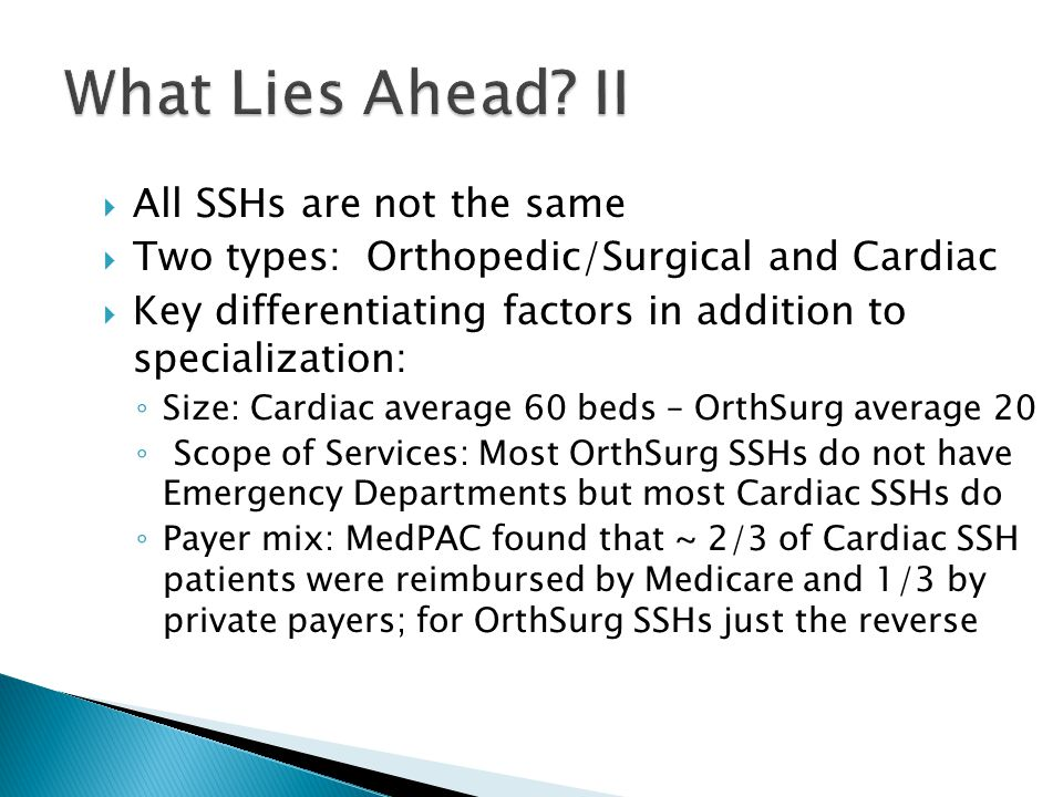  All SSHs are not the same  Two types: Orthopedic/Surgical and Cardiac  Key differentiating factors in addition to specialization: ◦ Size: Cardiac average 60 beds – OrthSurg average 20 ◦ Scope of Services: Most OrthSurg SSHs do not have Emergency Departments but most Cardiac SSHs do ◦ Payer mix: MedPAC found that ~ 2/3 of Cardiac SSH patients were reimbursed by Medicare and 1/3 by private payers; for OrthSurg SSHs just the reverse