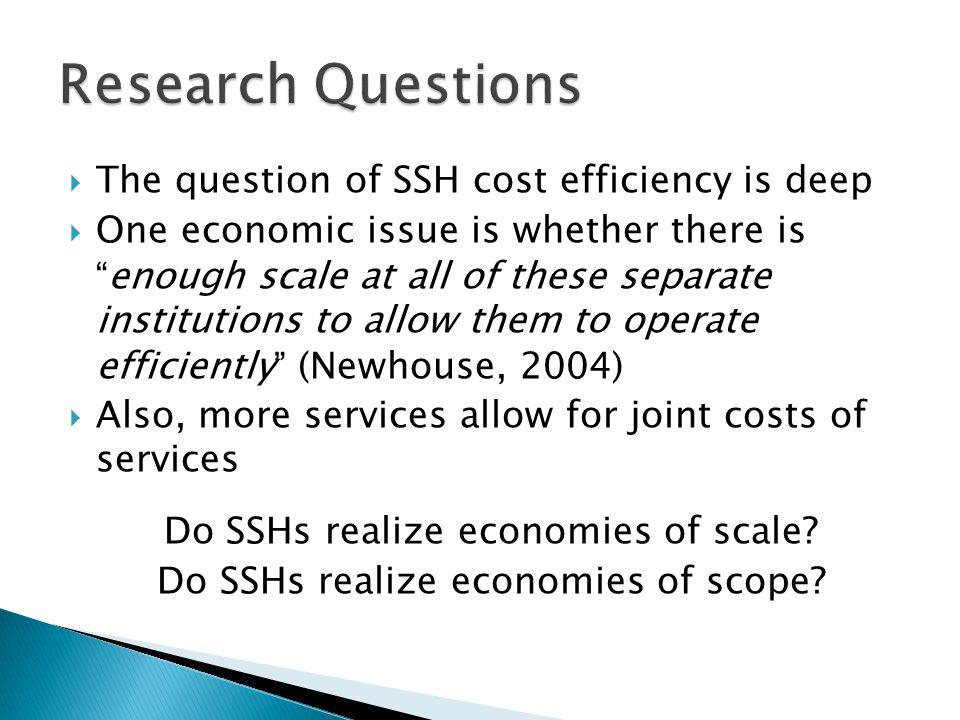  The question of SSH cost efficiency is deep  One economic issue is whether there is enough scale at all of these separate institutions to allow them to operate efficiently (Newhouse, 2004)  Also, more services allow for joint costs of services Do SSHs realize economies of scale.
