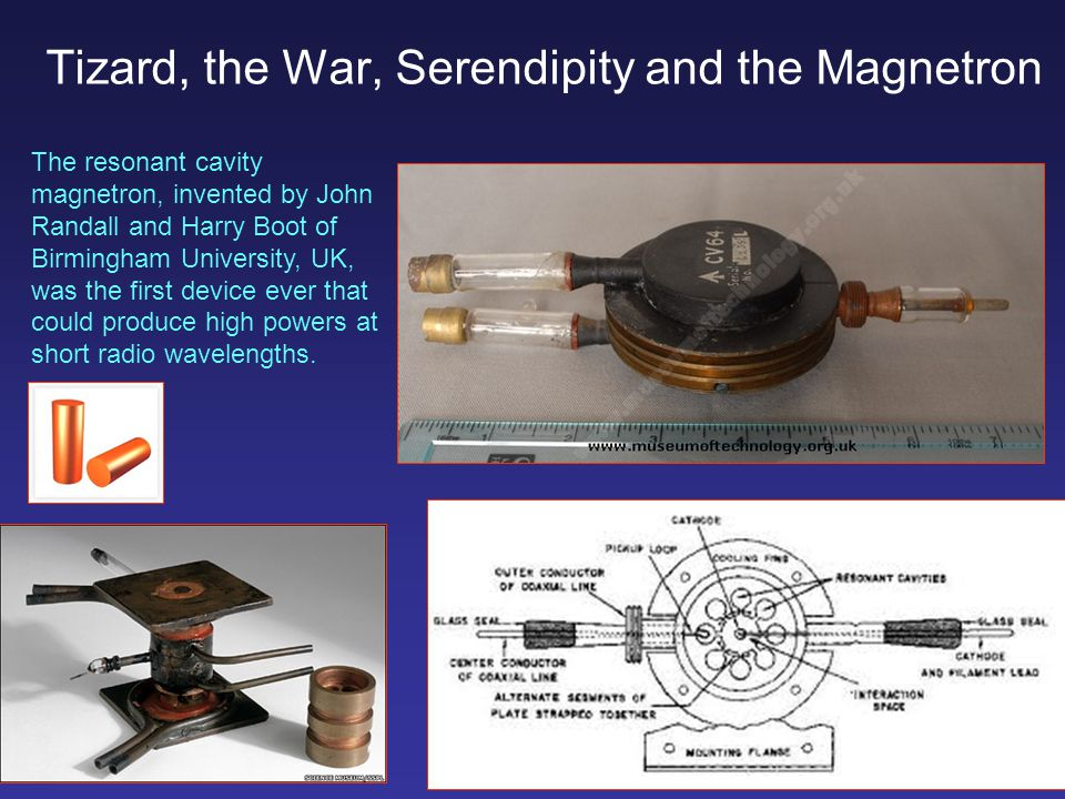 The resonant cavity magnetron, invented by John Randall and Harry Boot of Birmingham University, UK, was the first device ever that could produce high powers at short radio wavelengths.