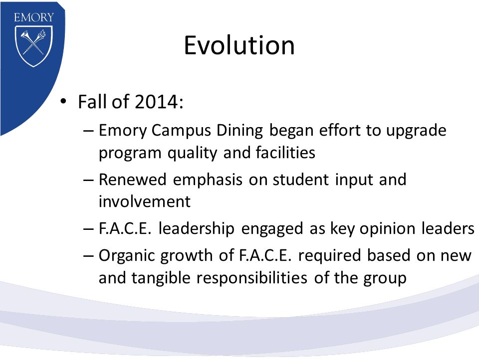 Evolution Fall of 2014: – Emory Campus Dining began effort to upgrade program quality and facilities – Renewed emphasis on student input and involvement – F.A.C.E.
