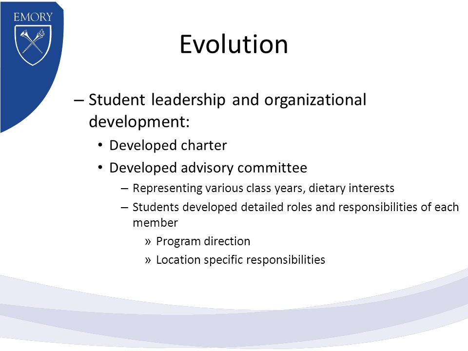 Evolution – Student leadership and organizational development: Developed charter Developed advisory committee – Representing various class years, dietary interests – Students developed detailed roles and responsibilities of each member » Program direction » Location specific responsibilities