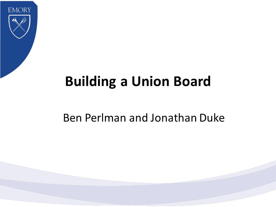 Building a Union Board Ben Perlman and Jonathan Duke