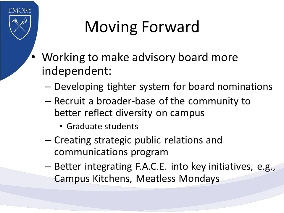 Moving Forward Working to make advisory board more independent: – Developing tighter system for board nominations – Recruit a broader-base of the community to better reflect diversity on campus Graduate students – Creating strategic public relations and communications program – Better integrating F.A.C.E.