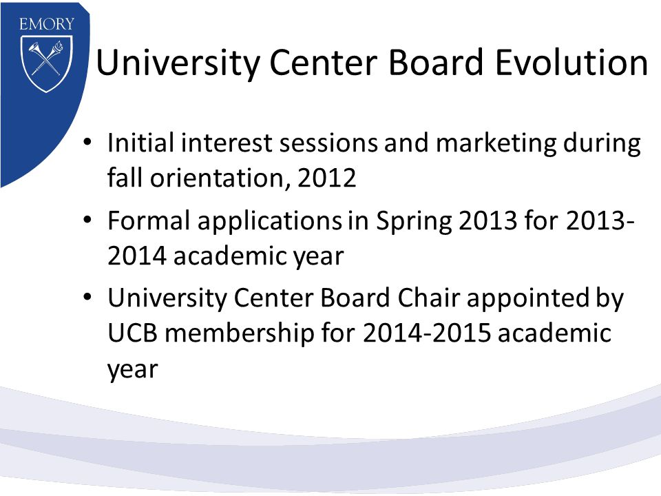 University Center Board Evolution Initial interest sessions and marketing during fall orientation, 2012 Formal applications in Spring 2013 for 2013- 2014 academic year University Center Board Chair appointed by UCB membership for 2014-2015 academic year