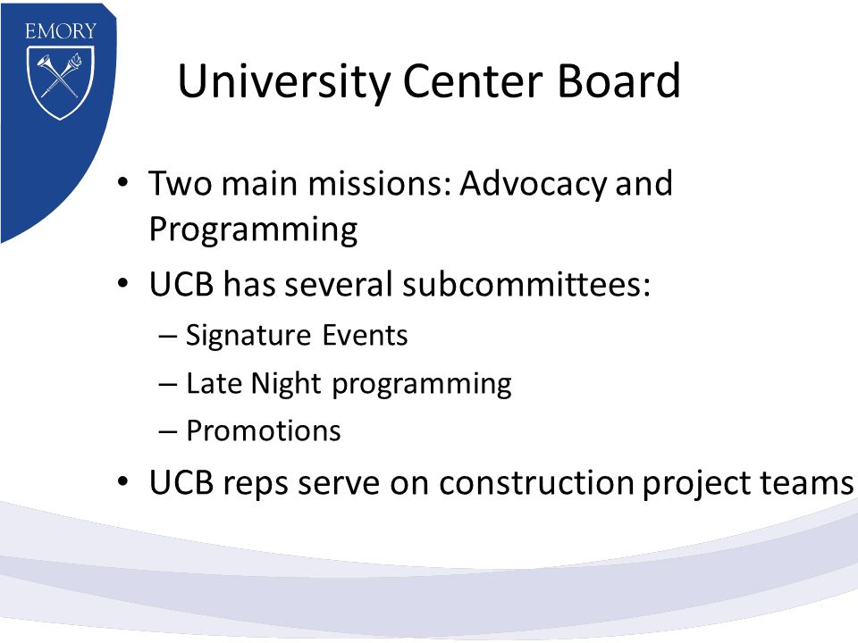 University Center Board Two main missions: Advocacy and Programming UCB has several subcommittees: – Signature Events – Late Night programming – Promotions UCB reps serve on construction project teams