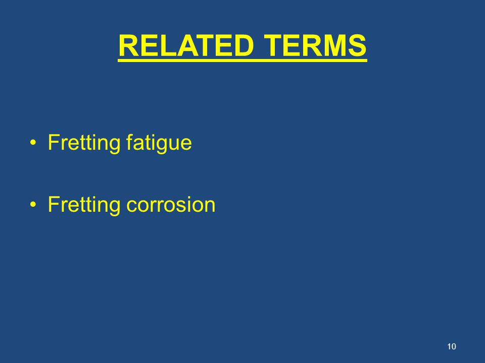 RELATED TERMS Fretting fatigue Fretting corrosion 10