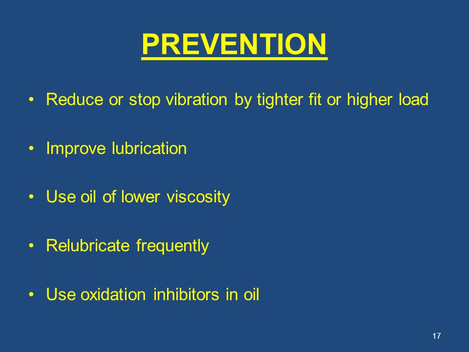 PREVENTION Reduce or stop vibration by tighter fit or higher load Improve lubrication Use oil of lower viscosity Relubricate frequently Use oxidation
